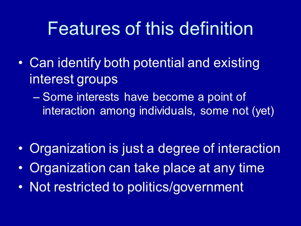 Features of this definition Can identify both potential and existing interest groups –Some interests have become a point of interaction among individu
