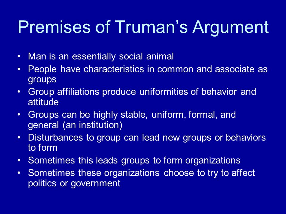 Premises of Truman's Argument Man is an essentially social animal People have characteristics in common and associate as groups Group affiliations pro