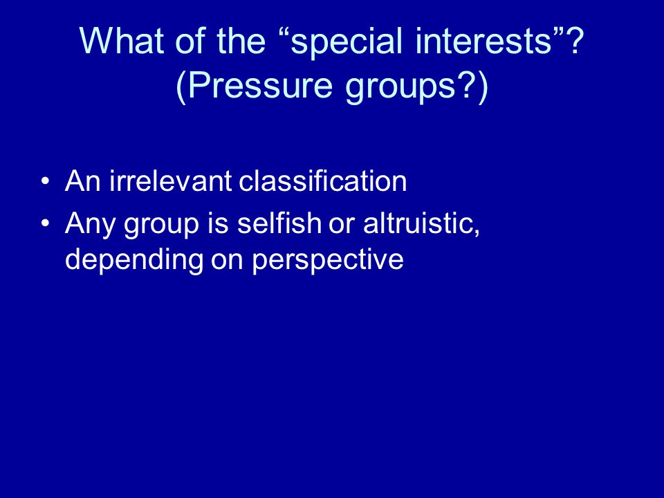 "What of the ""special interests""? (Pressure groups?) An irrelevant classification Any group is selfish or altruistic, depending on perspective"