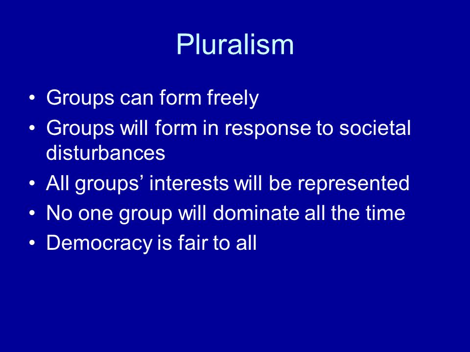 Pluralism Groups can form freely Groups will form in response to societal disturbances All groups' interests will be represented No one group will dom