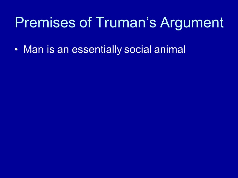 Premises of Truman's Argument Man is an essentially social animal