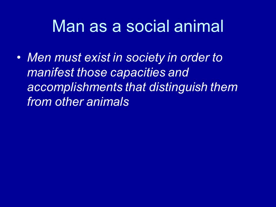 Man as a social animal Men must exist in society in order to manifest those capacities and accomplishments that distinguish them from other animals