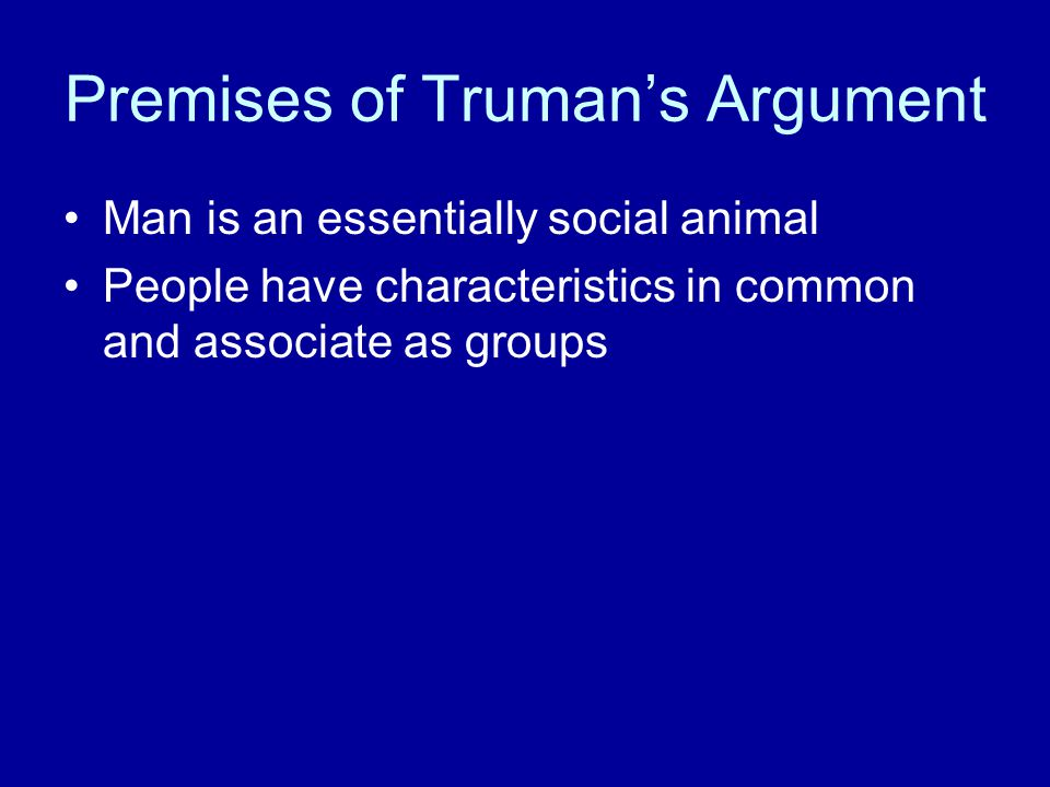 Premises of Truman's Argument Man is an essentially social animal People have characteristics in common and associate as groups