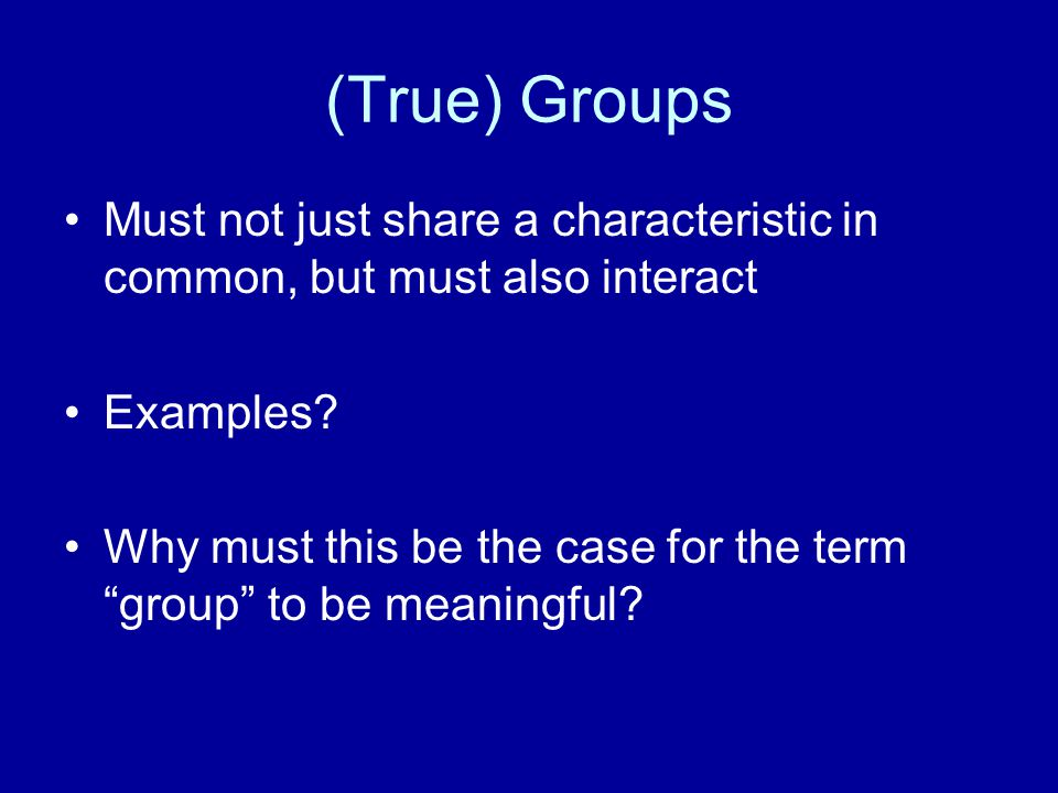 "(True) Groups Must not just share a characteristic in common, but must also interact Examples? Why must this be the case for the term ""group"" to be me"