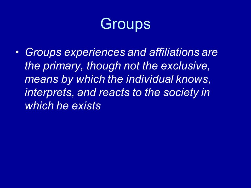 Groups Groups experiences and affiliations are the primary, though not the exclusive, means by which the individual knows, interprets, and reacts to t
