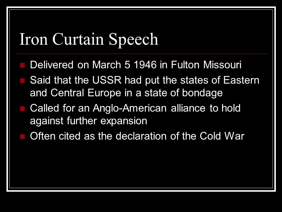 Iron Curtain Speech Delivered on March 5 1946 in Fulton Missouri Said that the USSR had put the states of Eastern and Central Europe in a state of bondage Called for an Anglo-American alliance to hold against further expansion Often cited as the declaration of the Cold War