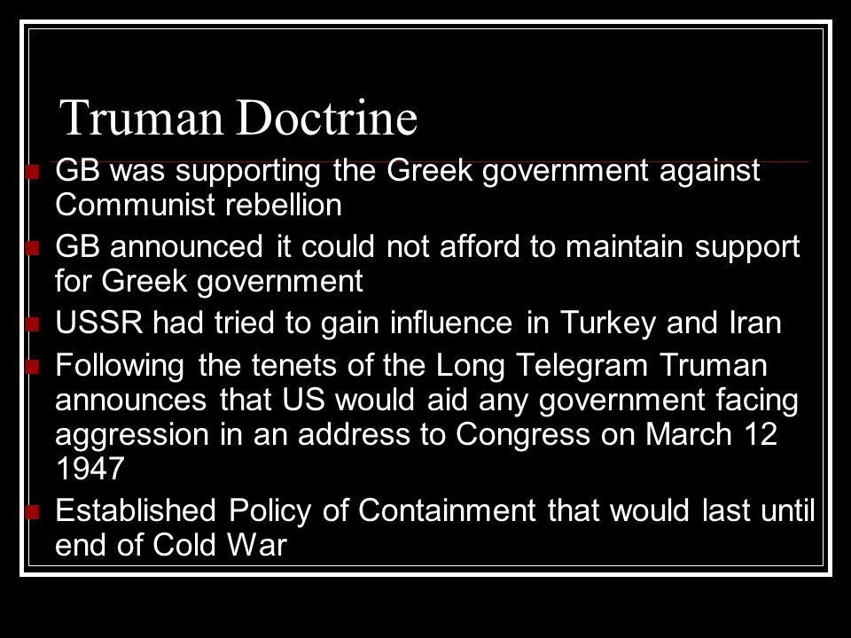 Truman Doctrine GB was supporting the Greek government against Communist rebellion GB announced it could not afford to maintain support for Greek government USSR had tried to gain influence in Turkey and Iran Following the tenets of the Long Telegram Truman announces that US would aid any government facing aggression in an address to Congress on March 12 1947 Established Policy of Containment that would last until end of Cold War