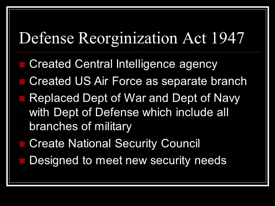 Defense Reorginization Act 1947 Created Central Intelligence agency Created US Air Force as separate branch Replaced Dept of War and Dept of Navy with Dept of Defense which include all branches of military Create National Security Council Designed to meet new security needs