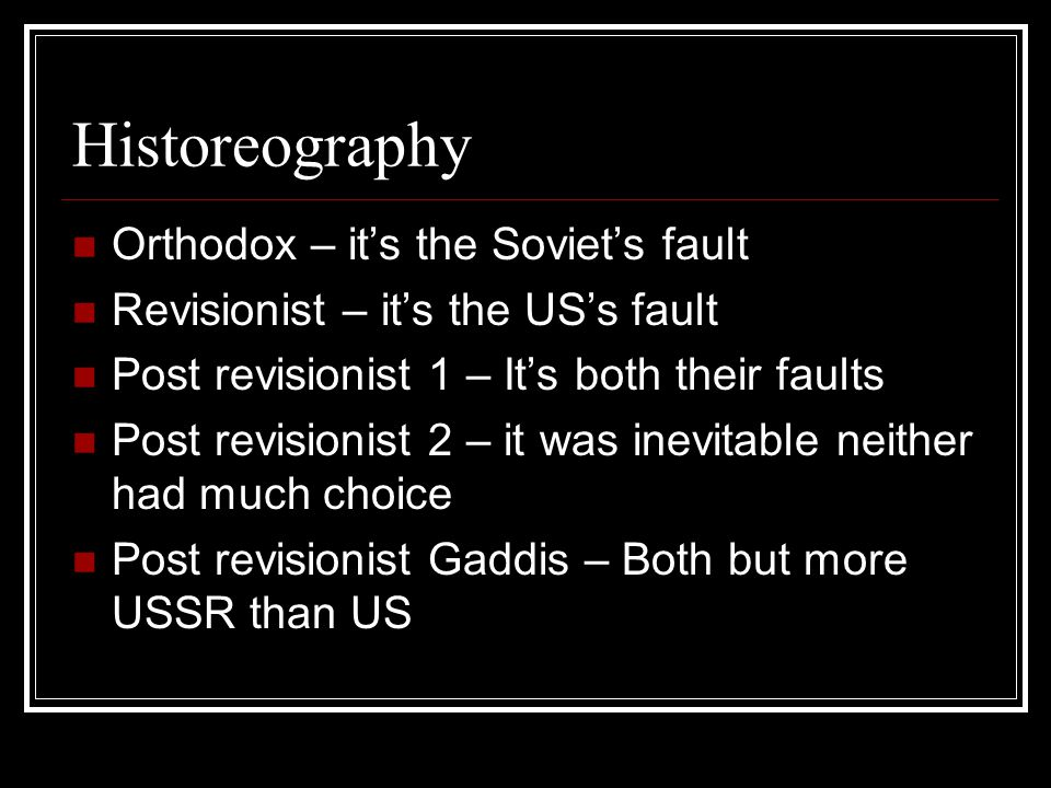 Historeography Orthodox – it's the Soviet's fault Revisionist – it's the US's fault Post revisionist 1 – It's both their faults Post revisionist 2 – it was inevitable neither had much choice Post revisionist Gaddis – Both but more USSR than US