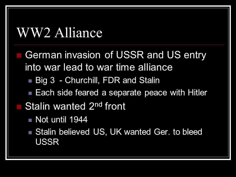 WW2 Alliance German invasion of USSR and US entry into war lead to war time alliance Big 3 - Churchill, FDR and Stalin Each side feared a separate peace with Hitler Stalin wanted 2 nd front Not until 1944 Stalin believed US, UK wanted Ger.