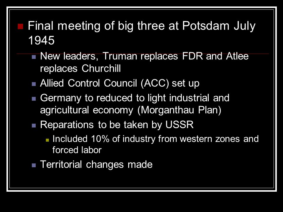 Final meeting of big three at Potsdam July 1945 New leaders, Truman replaces FDR and Atlee replaces Churchill Allied Control Council (ACC) set up Germany to reduced to light industrial and agricultural economy (Morganthau Plan) Reparations to be taken by USSR Included 10% of industry from western zones and forced labor Territorial changes made