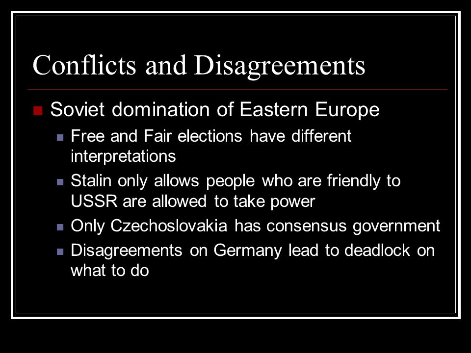 Conflicts and Disagreements Soviet domination of Eastern Europe Free and Fair elections have different interpretations Stalin only allows people who are friendly to USSR are allowed to take power Only Czechoslovakia has consensus government Disagreements on Germany lead to deadlock on what to do