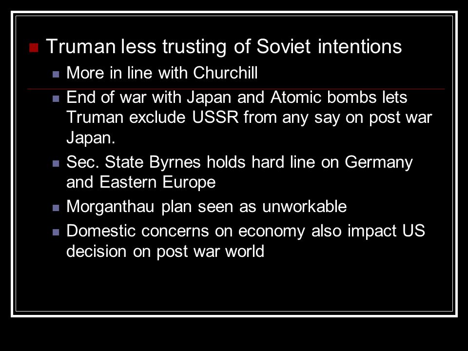 Truman less trusting of Soviet intentions More in line with Churchill End of war with Japan and Atomic bombs lets Truman exclude USSR from any say on post war Japan.