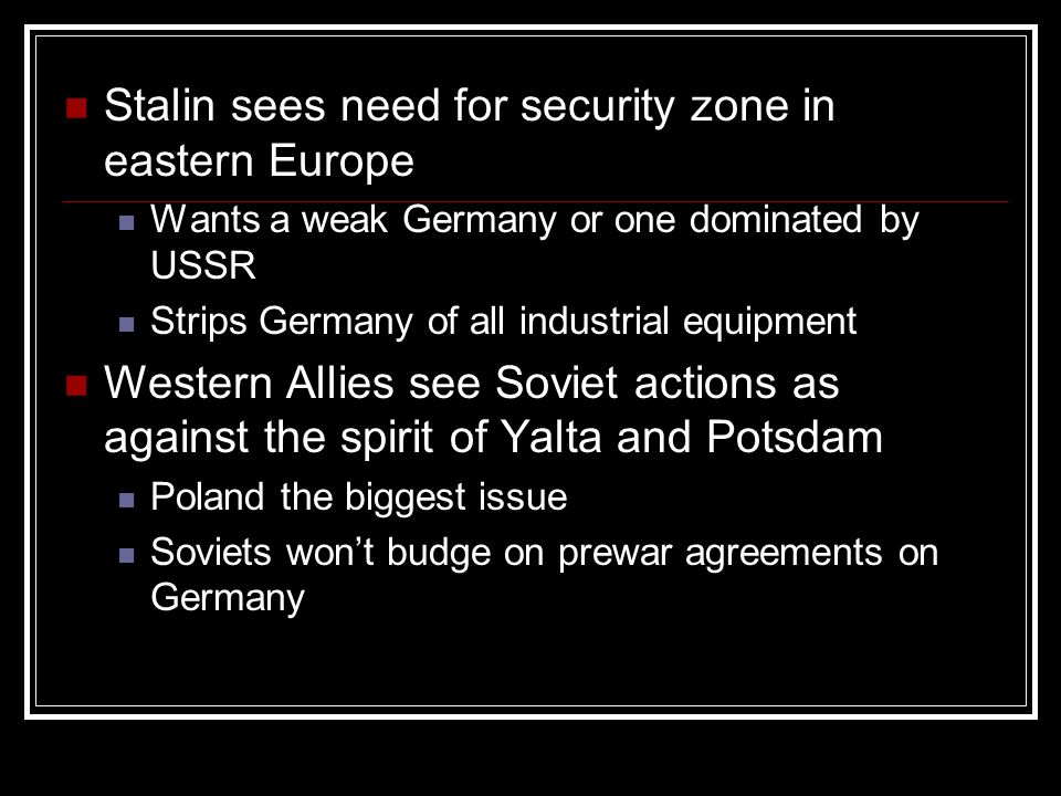 Stalin sees need for security zone in eastern Europe Wants a weak Germany or one dominated by USSR Strips Germany of all industrial equipment Western Allies see Soviet actions as against the spirit of Yalta and Potsdam Poland the biggest issue Soviets won't budge on prewar agreements on Germany