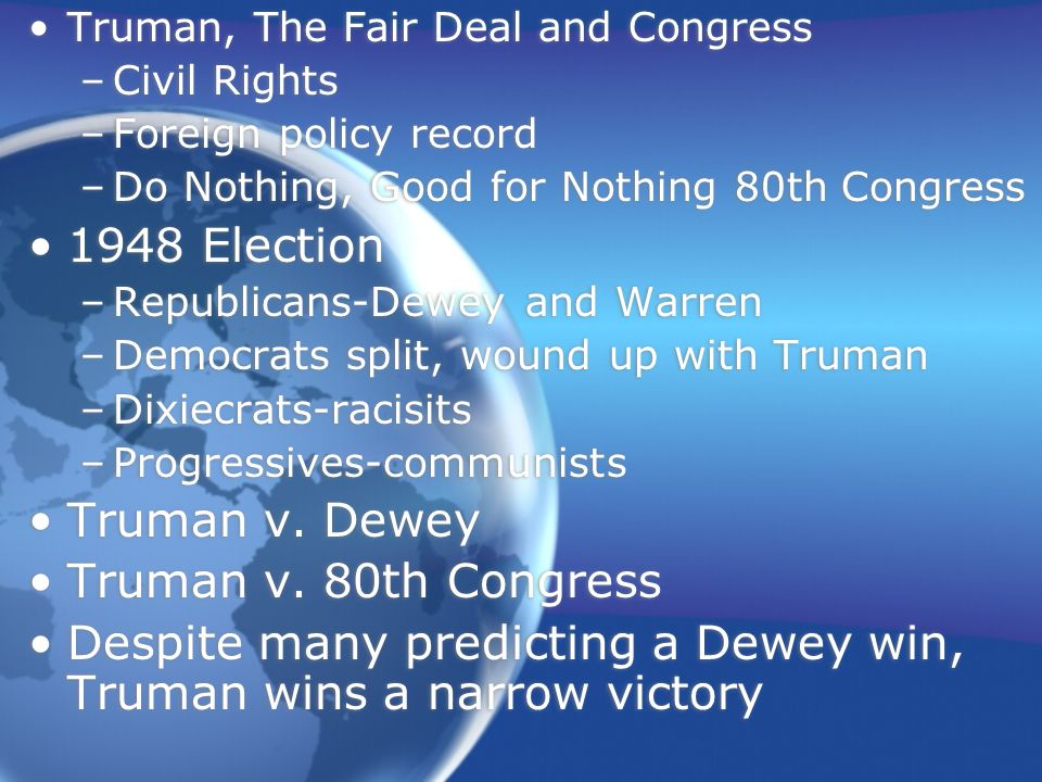 Truman, The Fair Deal and Congress –Civil Rights –Foreign policy record –Do Nothing, Good for Nothing 80th Congress 1948 Election –Republicans-Dewey and Warren –Democrats split, wound up with Truman –Dixiecrats-racisits –Progressives-communists Truman v.