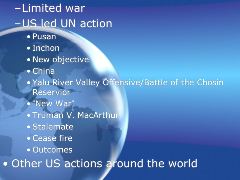 –Limited war –US led UN action Pusan Inchon New objective China Yalu River Valley Offensive/Battle of the Chosin Reservior New War Truman V.