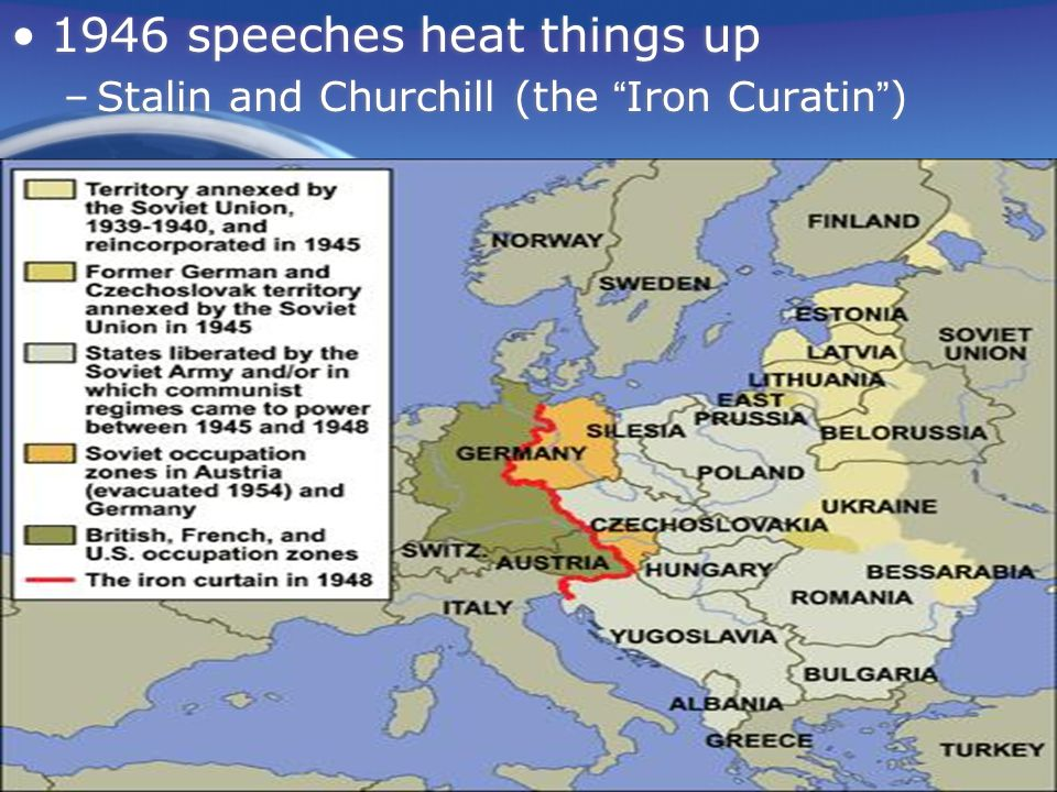 1946 speeches heat things up –Stalin and Churchill (the Iron Curatin ) 1946 speeches heat things up –Stalin and Churchill (the Iron Curatin )