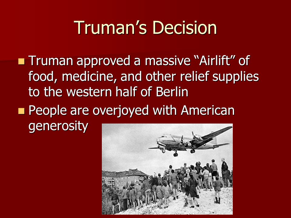"""Truman's Decision Truman approved a massive """"Airlift"""" of food, medicine, and other relief supplies to the western half of Berlin Truman approved a mas"""