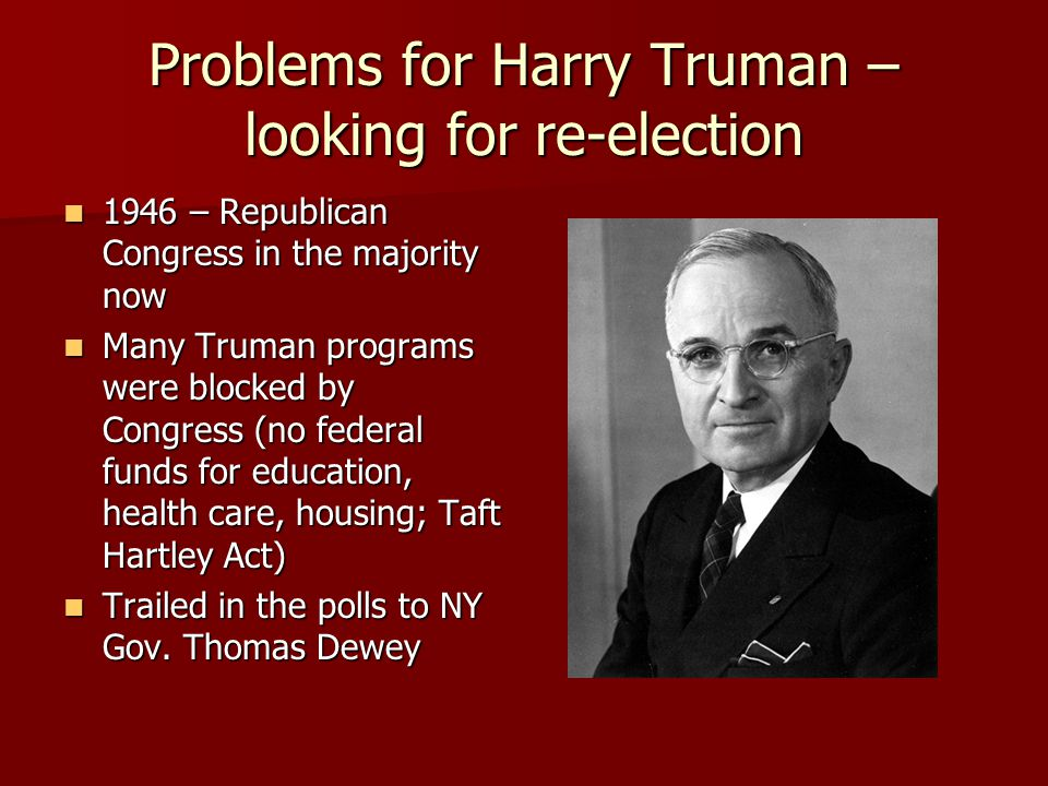 Problems for Harry Truman – looking for re-election 1946 – Republican Congress in the majority now 1946 – Republican Congress in the majority now Many