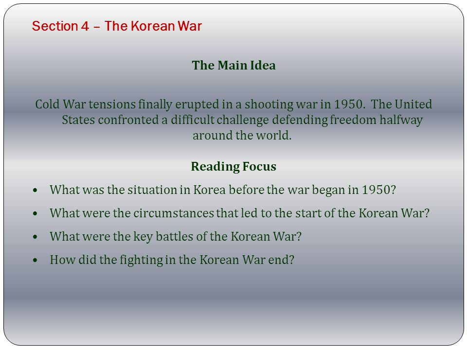 Section 4 – The Korean War The Main Idea Cold War tensions finally erupted in a shooting war in 1950.