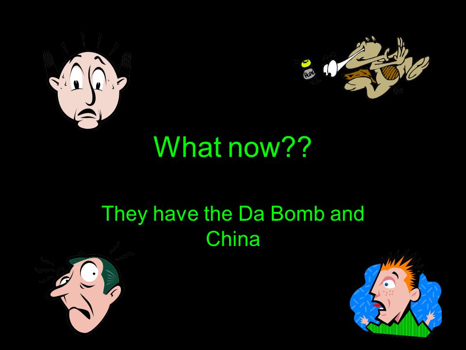 What now?? They have the Da Bomb and China