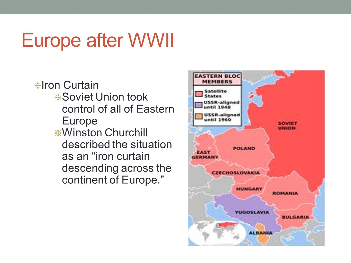 """Europe after WWII Iron Curtain Soviet Union took control of all of Eastern Europe Winston Churchill described the situation as an """"iron curtain descen"""