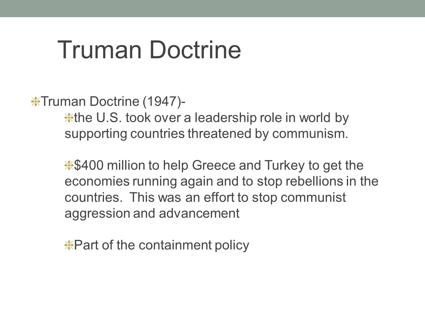 Truman Doctrine (1947)- the U.S. took over a leadership role in world by supporting countries threatened by communism. $400 million to help Greece and