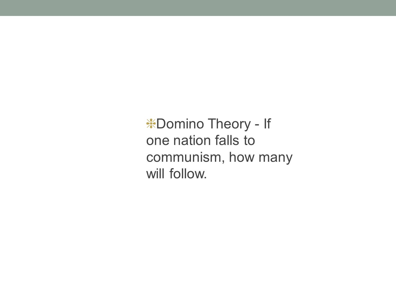 Domino Theory - If one nation falls to communism, how many will follow.