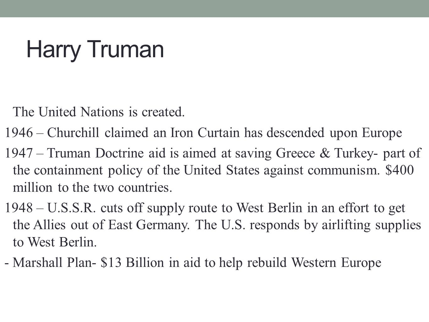 Harry Truman 1945 – WWII ends with Truman's decision to drop atomic bomb on Japan - The United Nations is created. 1946 – Churchill claimed an Iron Cu