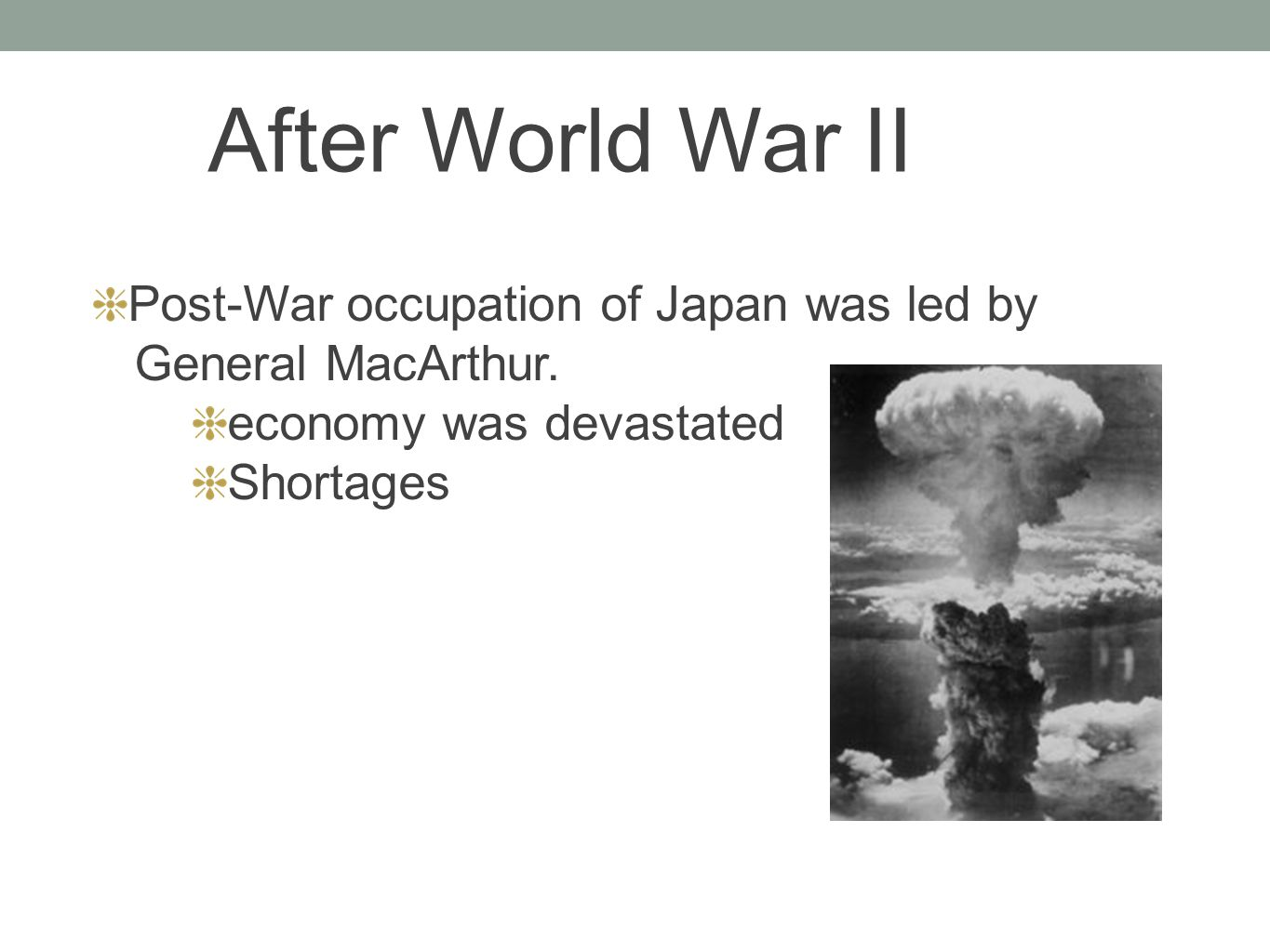 Post-War occupation of Japan was led by General MacArthur. economy was devastated Shortages After World War II