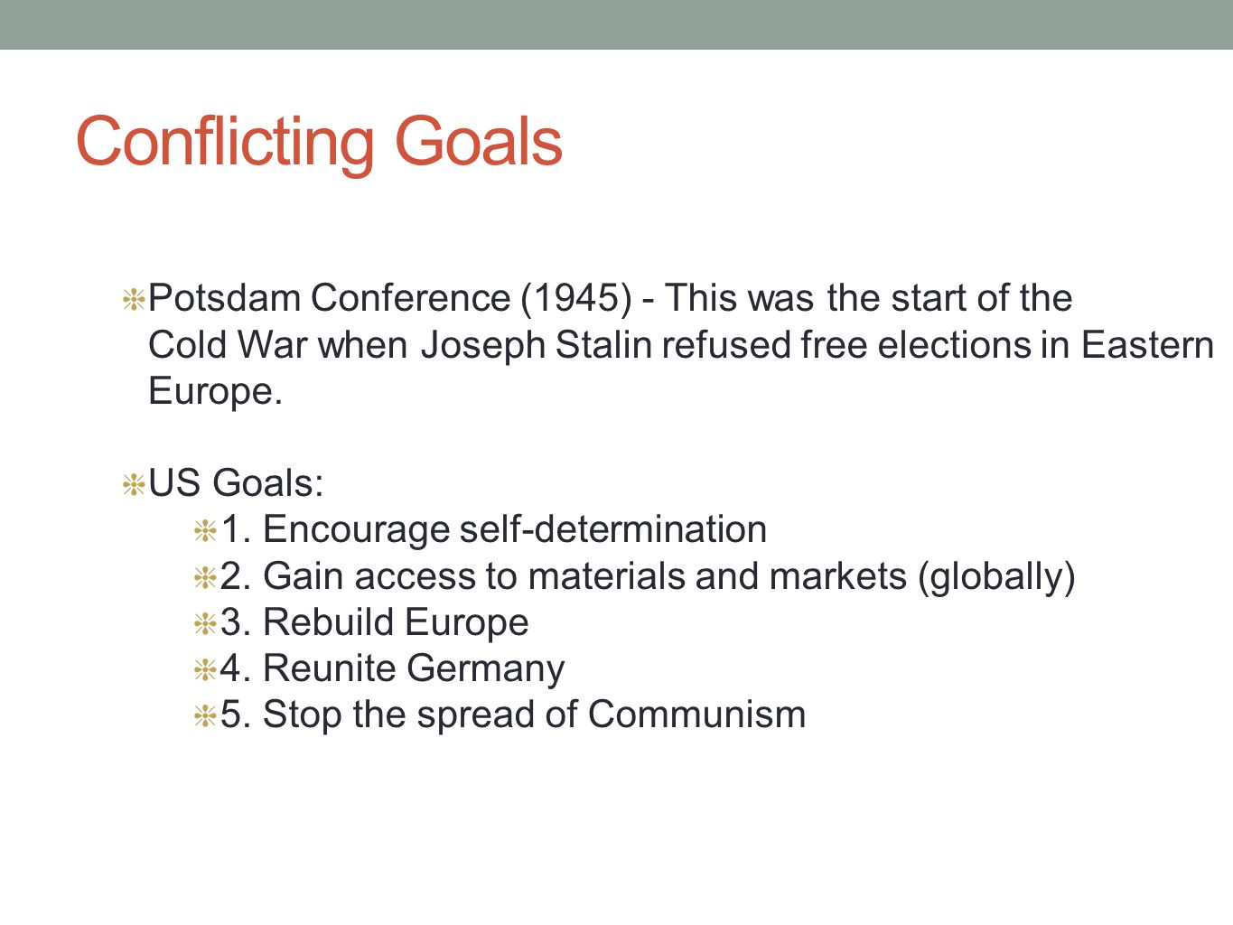 Conflicting Goals Potsdam Conference (1945) - This was the start of the Cold War when Joseph Stalin refused free elections in Eastern Europe. US Goals