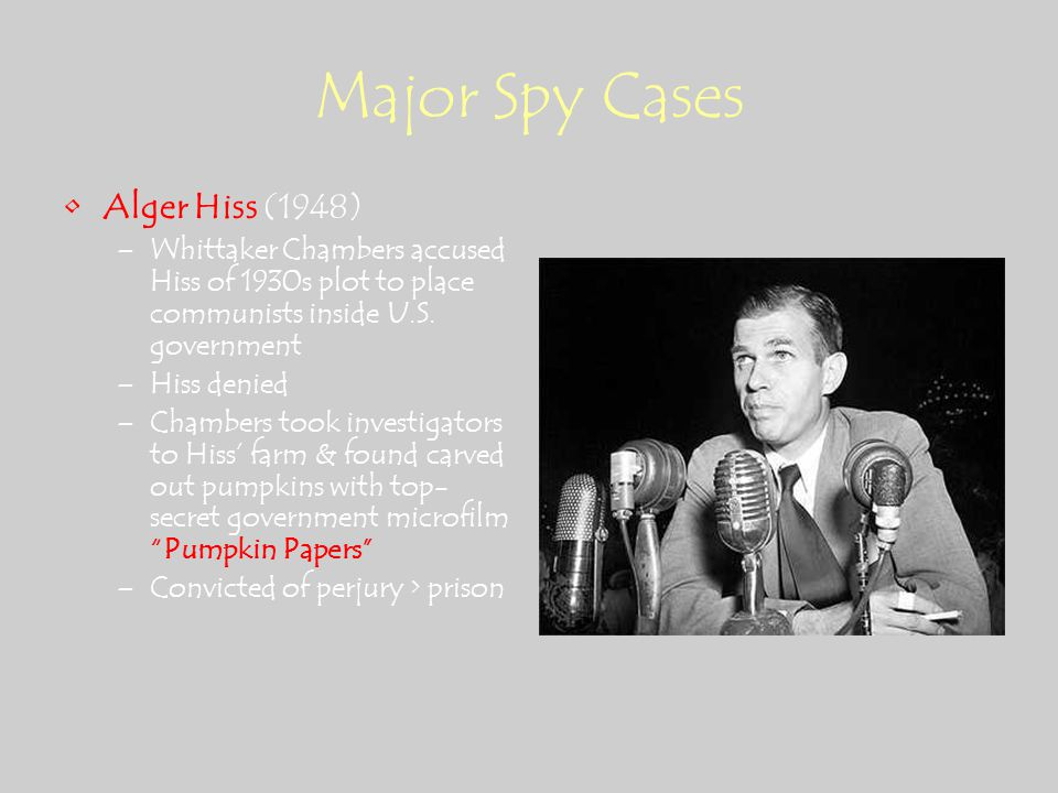 Major Spy Cases Alger Hiss (1948) –Whittaker Chambers accused Hiss of 1930s plot to place communists inside U.S.