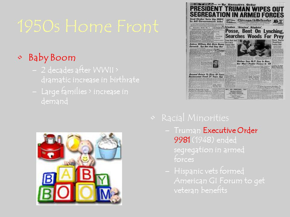 1950s Home Front Baby Boom –2 decades after WWII > dramatic increase in birthrate –Large families > increase in demand Racial Minorities –Truman Executive Order 9981 (1948) ended segregation in armed forces –Hispanic vets formed American GI Forum to get veteran benefits