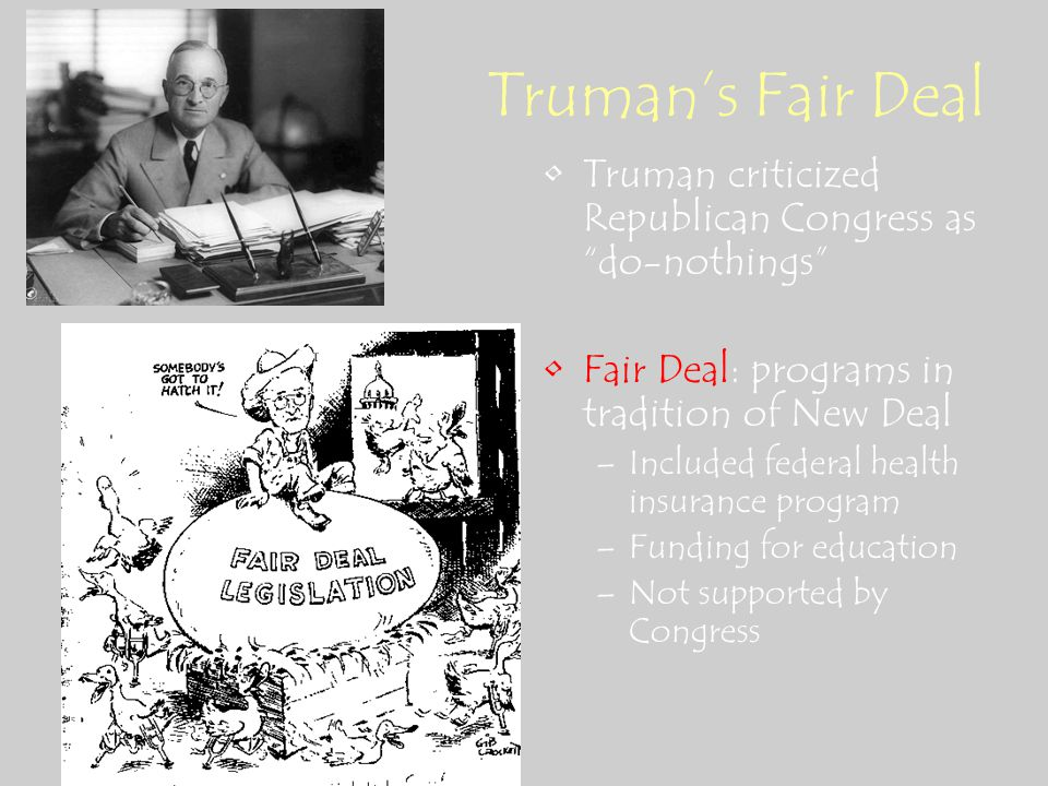 Truman's Fair Deal Truman criticized Republican Congress as do-nothings Fair Deal: programs in tradition of New Deal –Included federal health insurance program –Funding for education –Not supported by Congress
