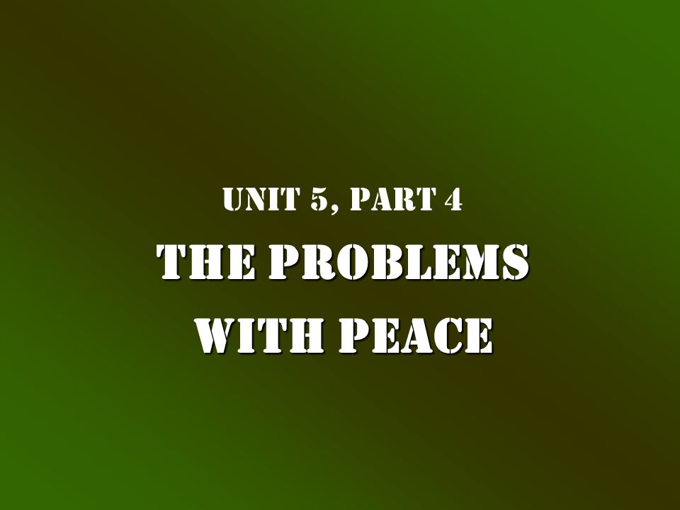 Unit 5, Part 4 The Problems with Peace