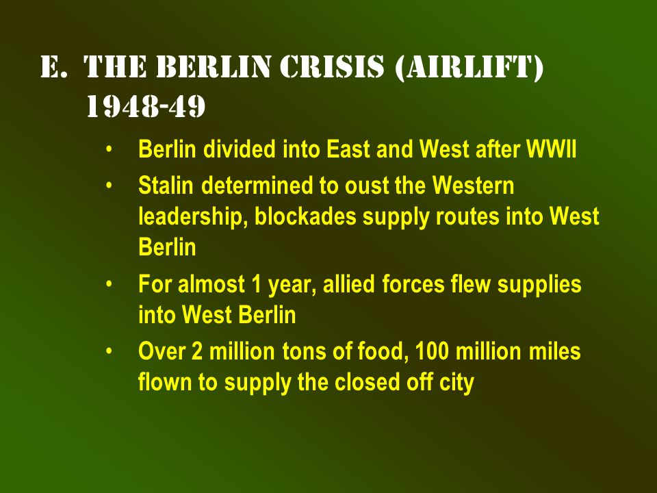 e.The Berlin Crisis (airlift) 1948-49 Berlin divided into East and West after WWII Stalin determined to oust the Western leadership, blockades supply routes into West Berlin For almost 1 year, allied forces flew supplies into West Berlin Over 2 million tons of food, 100 million miles flown to supply the closed off city