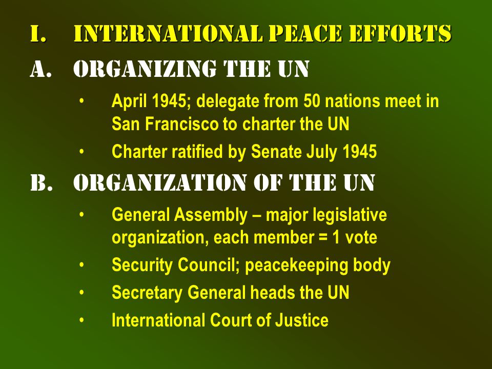 I.International Peace Efforts a.Organizing the UN April 1945; delegate from 50 nations meet in San Francisco to charter the UN Charter ratified by Senate July 1945 b.Organization of the UN General Assembly – major legislative organization, each member = 1 vote Security Council; peacekeeping body Secretary General heads the UN International Court of Justice