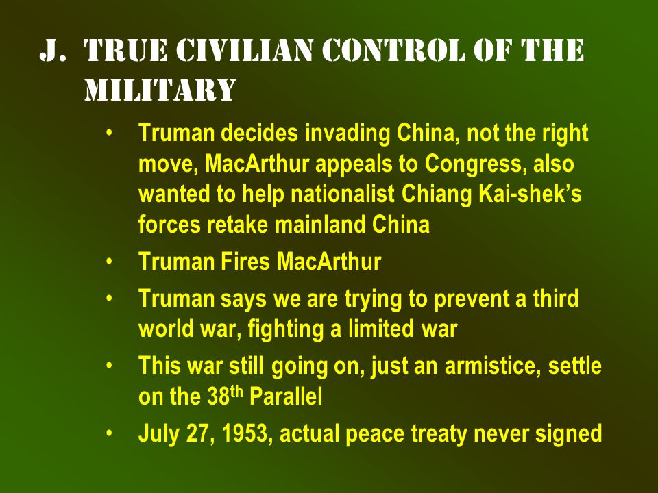 j.True Civilian Control of the Military Truman decides invading China, not the right move, MacArthur appeals to Congress, also wanted to help nationalist Chiang Kai-shek's forces retake mainland China Truman Fires MacArthur Truman says we are trying to prevent a third world war, fighting a limited war This war still going on, just an armistice, settle on the 38 th Parallel July 27, 1953, actual peace treaty never signed