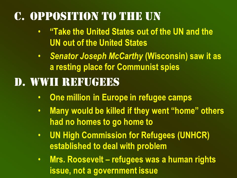 c.Opposition to the UN Take the United States out of the UN and the UN out of the United States Senator Joseph McCarthy (Wisconsin) saw it as a resting place for Communist spies d.WWII Refugees One million in Europe in refugee camps Many would be killed if they went home others had no homes to go home to UN High Commission for Refugees (UNHCR) established to deal with problem Mrs.