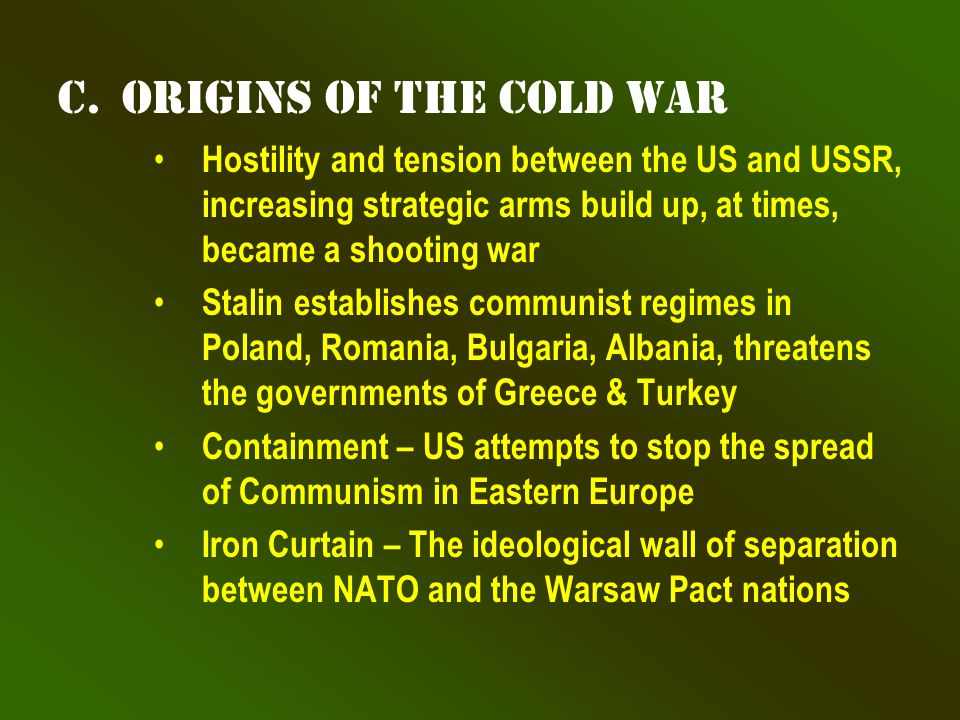 c.Origins of the Cold War Hostility and tension between the US and USSR, increasing strategic arms build up, at times, became a shooting war Stalin establishes communist regimes in Poland, Romania, Bulgaria, Albania, threatens the governments of Greece & Turkey Containment – US attempts to stop the spread of Communism in Eastern Europe Iron Curtain – The ideological wall of separation between NATO and the Warsaw Pact nations
