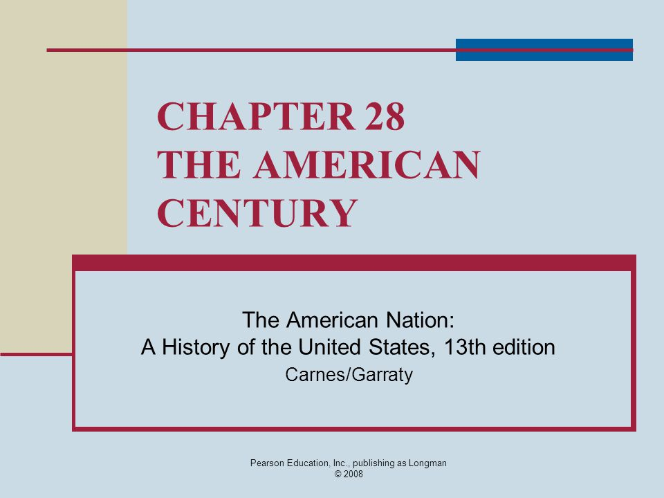 Pearson Education, Inc., publishing as Longman © 2008 CHAPTER 28 THE AMERICAN CENTURY The American Nation: A History of the United States, 13th editio