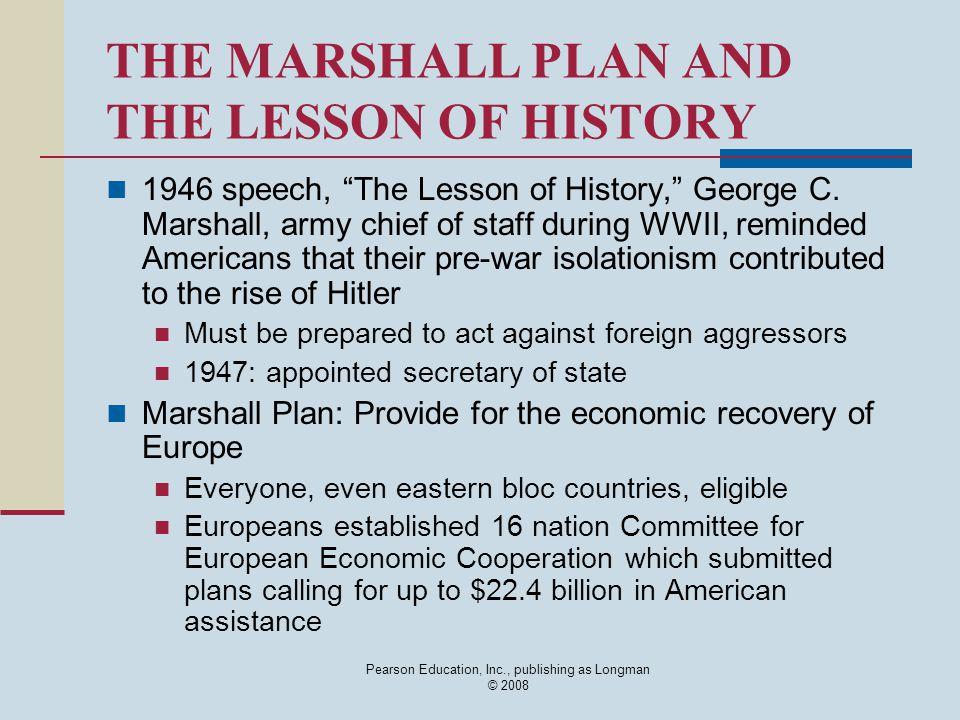 "Pearson Education, Inc., publishing as Longman © 2008 THE MARSHALL PLAN AND THE LESSON OF HISTORY 1946 speech, ""The Lesson of History,"" George C. Mars"