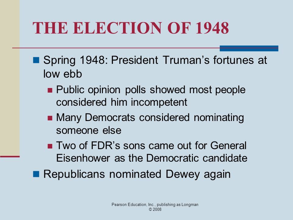 Pearson Education, Inc., publishing as Longman © 2008 THE ELECTION OF 1948 Spring 1948: President Truman's fortunes at low ebb Public opinion polls sh