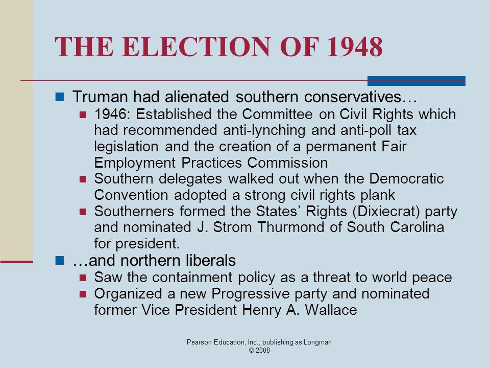 Pearson Education, Inc., publishing as Longman © 2008 THE ELECTION OF 1948 Truman had alienated southern conservatives… 1946: Established the Committe