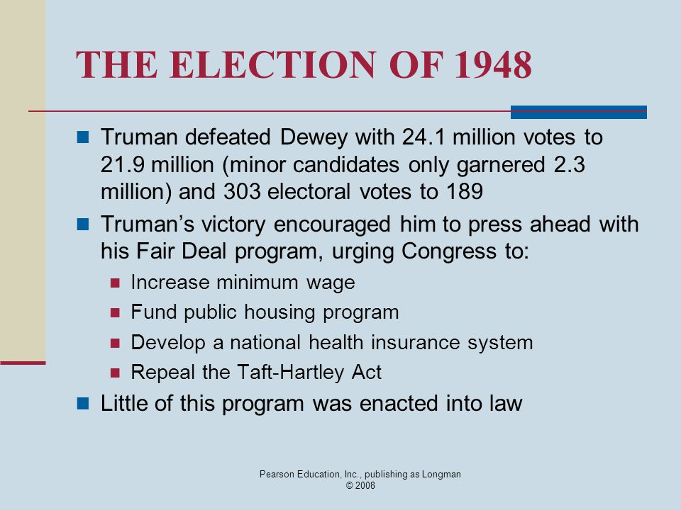 Pearson Education, Inc., publishing as Longman © 2008 THE ELECTION OF 1948 Truman defeated Dewey with 24.1 million votes to 21.9 million (minor candid
