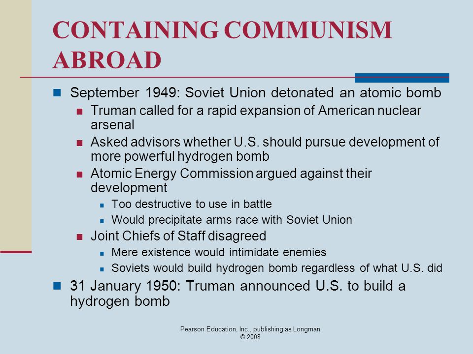 Pearson Education, Inc., publishing as Longman © 2008 CONTAINING COMMUNISM ABROAD September 1949: Soviet Union detonated an atomic bomb Truman called