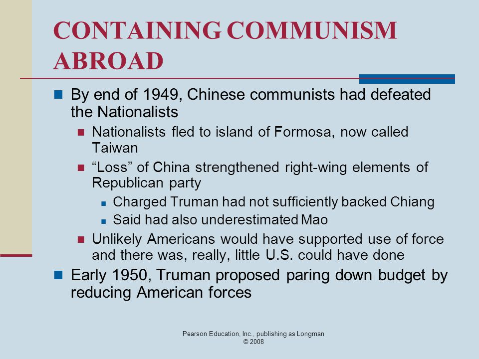 Pearson Education, Inc., publishing as Longman © 2008 CONTAINING COMMUNISM ABROAD By end of 1949, Chinese communists had defeated the Nationalists Nat