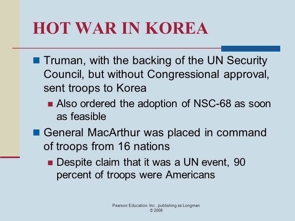 HOT WAR IN KOREA Truman, with the backing of the UN Security Council, but without Congressional approval, sent troops to Korea Also ordered the adopti