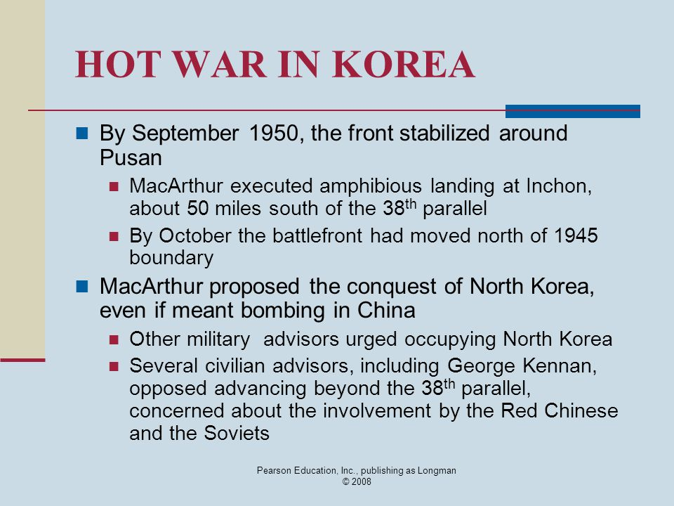 Pearson Education, Inc., publishing as Longman © 2008 HOT WAR IN KOREA By September 1950, the front stabilized around Pusan MacArthur executed amphibi