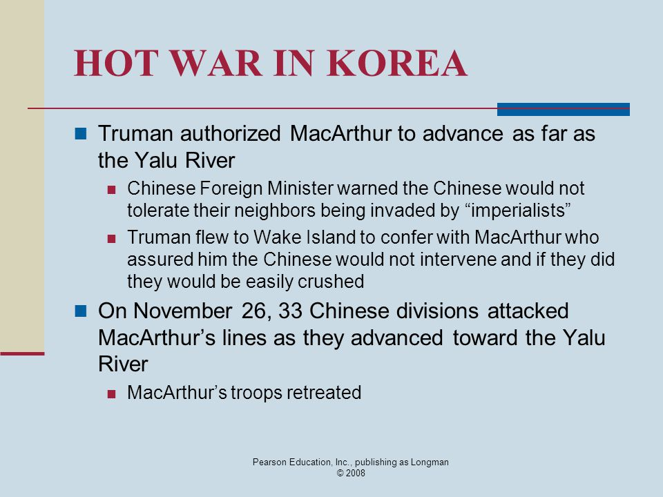 Pearson Education, Inc., publishing as Longman © 2008 HOT WAR IN KOREA Truman authorized MacArthur to advance as far as the Yalu River Chinese Foreign
